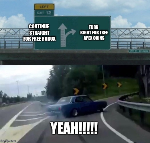 Left Exit 12 Off Ramp Meme | CONTINUE STRAIGHT FOR FREE ROBUX TURN RIGHT FOR FREE APEX COINS YEAH!!!!! | image tagged in memes,left exit 12 off ramp | made w/ Imgflip meme maker