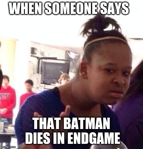 WHEN SOMEONE SAYS THAT BATMAN DIES IN ENDGAME | image tagged in memes,black girl wat | made w/ Imgflip meme maker