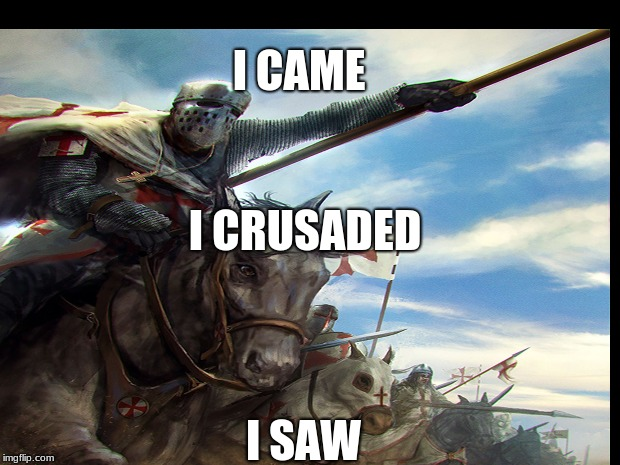 I CAME I SAW I CRUSADED | image tagged in crusader | made w/ Imgflip meme maker