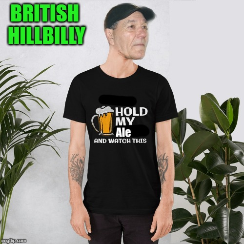 british hillbilly |  BRITISH HILLBILLY | image tagged in hold my ale,watch this,kewlew | made w/ Imgflip meme maker