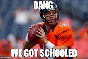 Manning Broncos Meme | DANG  WE GOT SCHOOLED | image tagged in memes,manning broncos | made w/ Imgflip meme maker