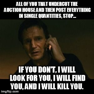 Liam Neeson Taken Meme | ALL OF YOU THAT UNDERCUT THE AUCTION HOUSE AND THEN POST EVERYTHING IN SINGLE QUANTITIES, STOP... IF YOU DON'T, I WILL LOOK FOR YOU, I WILL  | image tagged in liam neeson taken,gaming | made w/ Imgflip meme maker