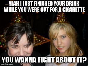 Too Drunk At Party Tina Meme | YEAH I JUST FINISHED YOUR DRINK WHILE YOU WERE OUT FOR A CIGARETTE YOU WANNA FIGHT ABOUT IT? | image tagged in memes,too drunk at party tina | made w/ Imgflip meme maker