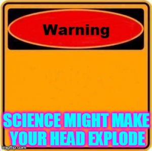 Warning Sign Meme | SCIENCE MIGHT MAKE YOUR HEAD EXPLODE | image tagged in memes,warning sign | made w/ Imgflip meme maker