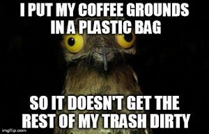 I PUT MY COFFEE GROUNDS IN A PLASTIC BAG SO IT DOESN'T GET THE REST OF MY TRASH DIRTY | image tagged in memes,weird stuff i do potoo,AdviceAnimals | made w/ Imgflip meme maker