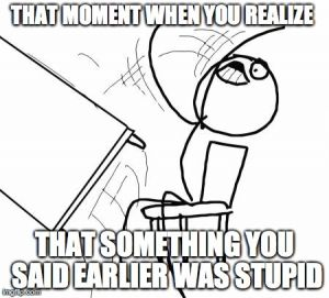 THAT MOMENT WHEN YOU REALIZE  THAT SOMETHING YOU SAID EARLIER WAS STUPID | image tagged in memes,table flip guy | made w/ Imgflip meme maker