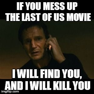 Liam Neeson Taken Meme | IF YOU MESS UP THE LAST OF US MOVIE I WILL FIND YOU, AND I WILL KILL YOU | image tagged in memes,liam neeson taken | made w/ Imgflip meme maker
