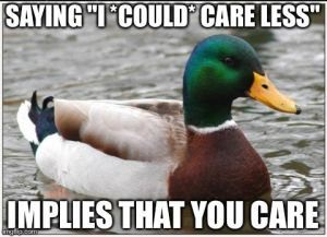 "SAYING ""I *COULD* CARE LESS"" IMPLIES THAT YOU CARE 