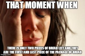 THAT MOMENT WHEN  THERE IS ONLY TWO PIECES OF BREAD LEFT AND THEY ARE THE FIRST AND LAST PIECE OF THE PACKAGE OF BREAD | image tagged in memes,first world problems | made w/ Imgflip meme maker