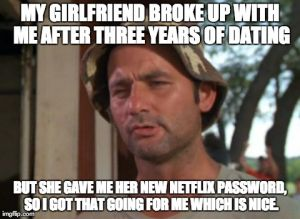MY GIRLFRIEND BROKE UP WITH ME AFTER THREE YEARS OF DATING BUT SHE GAVE ME HER NEW NETFLIX PASSWORD, SO I GOT THAT GOING FOR ME WHICH IS NIC | image tagged in memes,so i got that goin for me which is nice,AdviceAnimals | made w/ Imgflip meme maker
