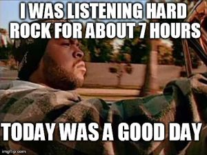 I WAS LISTENING HARD ROCK FOR ABOUT 7 HOURS TODAY WAS A GOOD DAY | image tagged in memes,today was a good day | made w/ Imgflip meme maker