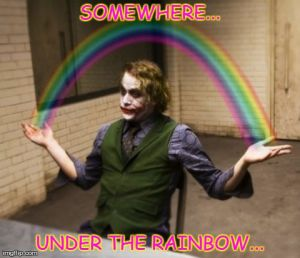 Joker | SOMEWHERE... UNDER THE RAINBOW... | image tagged in memes,joker,rainbow,hands,funny,heath ledger | made w/ Imgflip meme maker