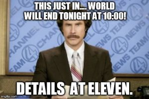THIS JUST IN.... WORLD WILL END TONIGHT AT 10:00! DETAILS  AT ELEVEN. | image tagged in memes,ron burgundy | made w/ Imgflip meme maker