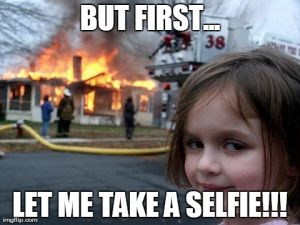 BUT FIRST... LET ME TAKE A SELFIE!!! | image tagged in memes,disaster girl | made w/ Imgflip meme maker