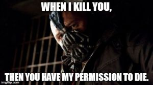 Bane is a generous guy. | WHEN I KILL YOU, THEN YOU HAVE MY PERMISSION TO DIE. | image tagged in memes,permission bane | made w/ Imgflip meme maker