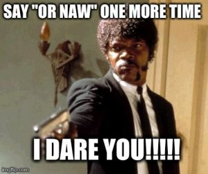 "SAY ""OR NAW"" ONE MORE TIME I DARE YOU!!!!! 