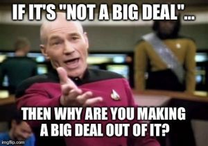 "IF IT'S ""NOT A BIG DEAL""... THEN WHY ARE YOU MAKING A BIG DEAL OUT OF IT? 