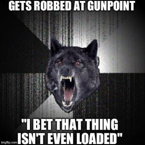 "GETS ROBBED AT GUNPOINT ""I BET THAT THING ISN'T EVEN LOADED"" 