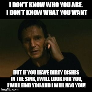Liam Neeson Taken Meme | I DON'T KNOW WHO YOU ARE. I DON'T KNOW WHAT YOU WANT BUT IF YOU LEAVE DIRTY DISHES IN THE SINK, I WILL LOOK FOR YOU, I WILL FIND YOU AND I W | image tagged in memes,liam neeson taken | made w/ Imgflip meme maker