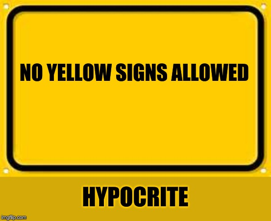 Blank Yellow Sign | NO YELLOW SIGNS ALLOWED HYPOCRITE | image tagged in memes,blank yellow sign | made w/ Imgflip meme maker