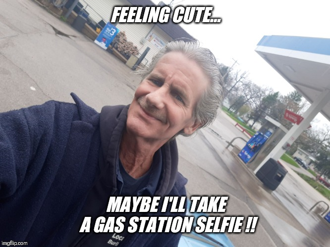 Rarely seen image of hanesherway.... | FEELING CUTE... MAYBE I'LL TAKE A GAS STATION SELFIE !! | image tagged in gas station,selfie | made w/ Imgflip meme maker