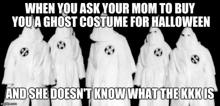come on mommmm | WHEN YOU ASK YOUR MOM TO BUY YOU A GHOST COSTUME FOR HALLOWEEN AND SHE DOESN'T KNOW WHAT THE KKK IS | image tagged in kkk,halloween | made w/ Imgflip meme maker