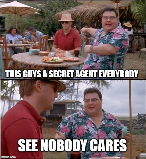 See Nobody Cares Meme | THIS GUYS A SECRET AGENT EVERYBODY SEE NOBODY CARES | image tagged in memes,see nobody cares | made w/ Imgflip meme maker