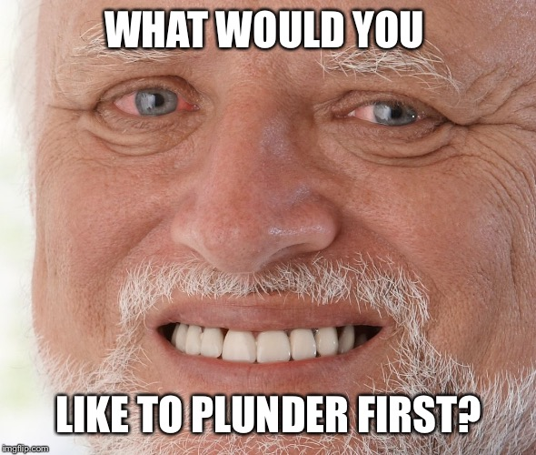 Hide the Pain Harold | WHAT WOULD YOU LIKE TO PLUNDER FIRST? | image tagged in hide the pain harold | made w/ Imgflip meme maker
