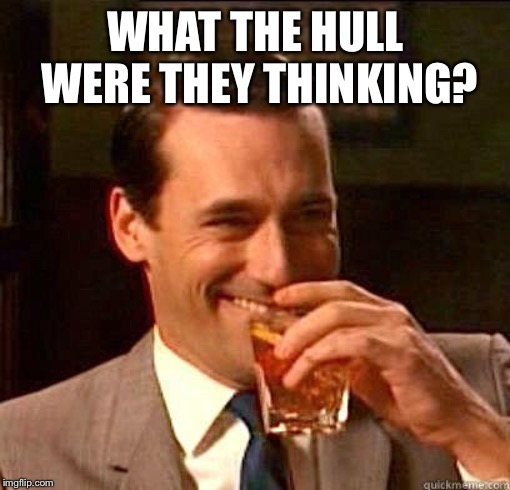 Laughing Don Draper | WHAT THE HULL WERE THEY THINKING? | image tagged in laughing don draper | made w/ Imgflip meme maker