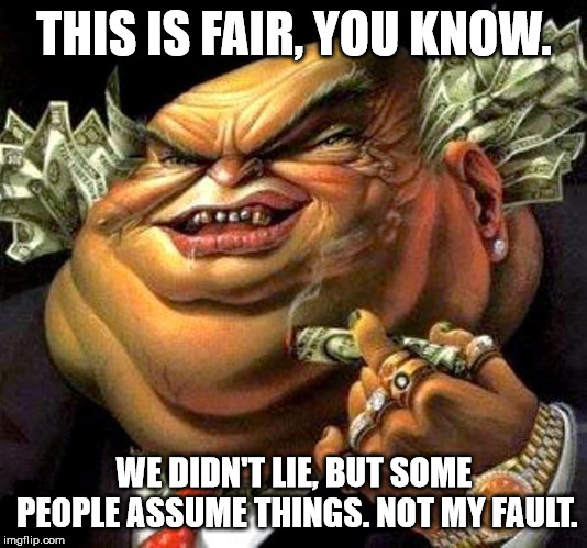 capitalist criminal pig | THIS IS FAIR, YOU KNOW. WE DIDN'T LIE, BUT SOME PEOPLE ASSUME THINGS. NOT MY FAULT. | image tagged in capitalist criminal pig | made w/ Imgflip meme maker