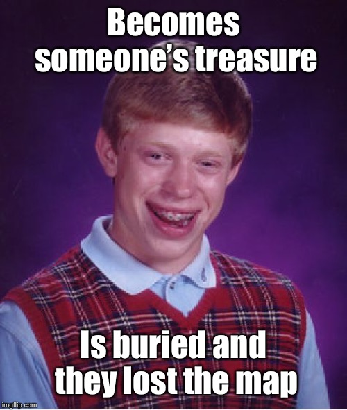 Bad Luck Brian Meme | Becomes someone's treasure Is buried and they lost the map | image tagged in memes,bad luck brian | made w/ Imgflip meme maker