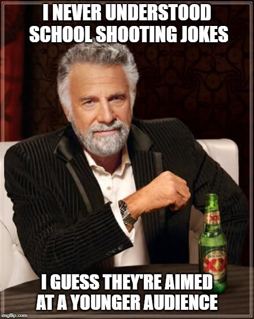 The Most Interesting Man In The World Meme | I NEVER UNDERSTOOD SCHOOL SHOOTING JOKES I GUESS THEY'RE AIMED AT A YOUNGER AUDIENCE | image tagged in memes,the most interesting man in the world | made w/ Imgflip meme maker