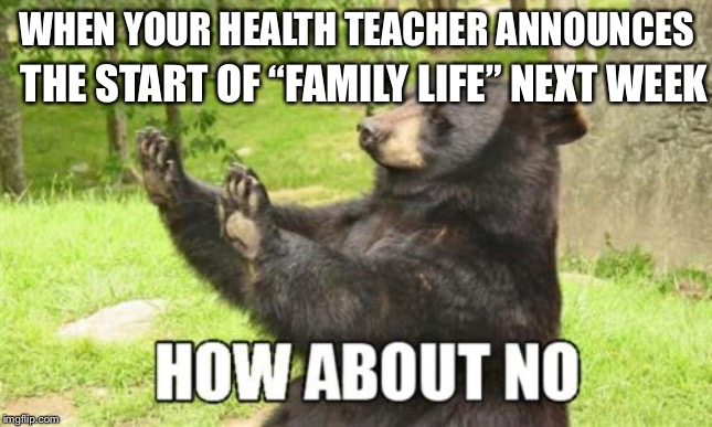"How About No Bear |  THE START OF ""FAMILY LIFE"" NEXT WEEK; WHEN YOUR HEALTH TEACHER ANNOUNCES 