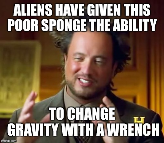 Ancient Aliens Meme | ALIENS HAVE GIVEN THIS POOR SPONGE THE ABILITY TO CHANGE GRAVITY WITH A WRENCH | image tagged in memes,ancient aliens | made w/ Imgflip meme maker
