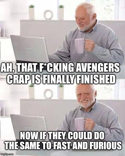 Hide the Pain Harold Meme | AH, THAT F*CKING AVENGERS CRAP IS FINALLY FINISHED NOW IF THEY COULD DO THE SAME TO FAST AND FURIOUS | image tagged in memes,hide the pain harold | made w/ Imgflip meme maker