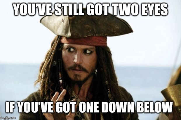 Jack Sparrow Pirate | YOU'VE STILL GOT TWO EYES IF YOU'VE GOT ONE DOWN BELOW | image tagged in jack sparrow pirate | made w/ Imgflip meme maker