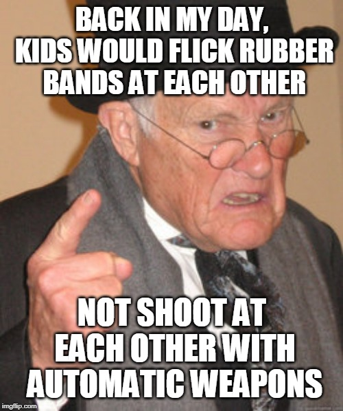 Back In My Day Meme | BACK IN MY DAY, KIDS WOULD FLICK RUBBER BANDS AT EACH OTHER NOT SHOOT AT EACH OTHER WITH AUTOMATIC WEAPONS | image tagged in memes,back in my day | made w/ Imgflip meme maker