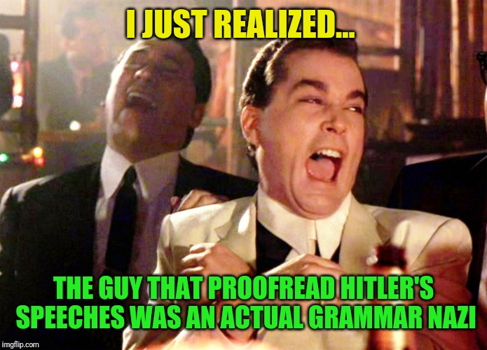 Good Fellas Hilarious | I JUST REALIZED... THE GUY THAT PROOFREAD HITLER'S SPEECHES WAS AN ACTUAL GRAMMAR NAZI | image tagged in memes,good fellas hilarious | made w/ Imgflip meme maker
