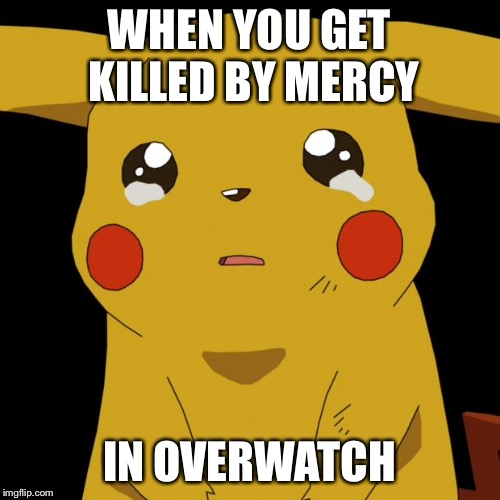 Pikachu crying | WHEN YOU GET KILLED BY MERCY IN OVERWATCH | image tagged in pikachu crying | made w/ Imgflip meme maker