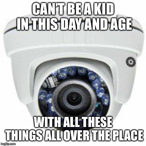 Security camera | CAN'T BE A KID IN THIS DAY AND AGE WITH ALL THESE THINGS ALL OVER THE PLACE | image tagged in security camera | made w/ Imgflip meme maker