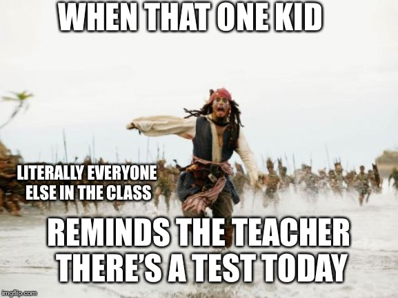 WHY DID U DOO DAT U IDIOT | WHEN THAT ONE KID REMINDS THE TEACHER THERE'S A TEST TODAY LITERALLY EVERYONE ELSE IN THE CLASS | image tagged in memes,jack sparrow being chased,test,school | made w/ Imgflip meme maker