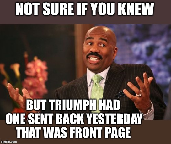 Steve Harvey Meme | NOT SURE IF YOU KNEW BUT TRIUMPH HAD ONE SENT BACK YESTERDAY THAT WAS FRONT PAGE | image tagged in memes,steve harvey | made w/ Imgflip meme maker