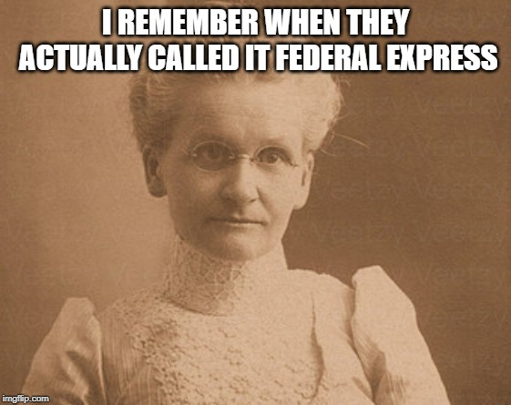 Old woman | I REMEMBER WHEN THEY ACTUALLY CALLED IT FEDERAL EXPRESS | image tagged in old woman | made w/ Imgflip meme maker