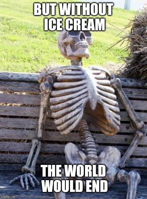 BUT WITHOUT ICE CREAM THE WORLD WOULD END | image tagged in memes,waiting skeleton | made w/ Imgflip meme maker