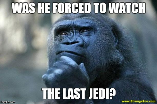 Deep Thoughts | WAS HE FORCED TO WATCH THE LAST JEDI? | image tagged in deep thoughts | made w/ Imgflip meme maker