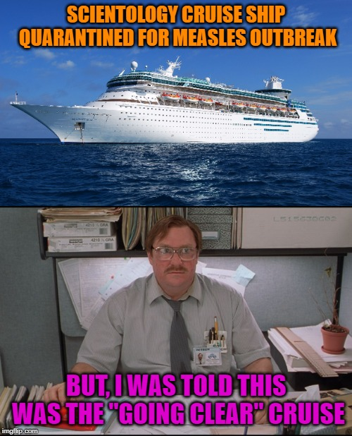 "Your Mission Should You Choose To Accept it....Measles | SCIENTOLOGY CRUISE SHIP QUARANTINED FOR MEASLES OUTBREAK BUT, I WAS TOLD THIS WAS THE ""GOING CLEAR"" CRUISE 