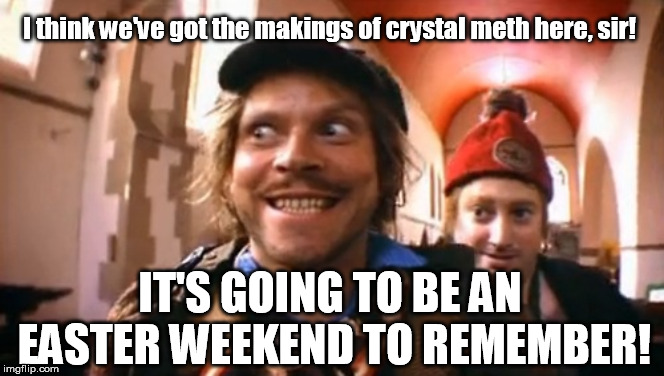 Mitchell & Webb - Sir Digby Chicken Caesar - Easter Weekend | I think we've got the makings of crystal meth here, sir! IT'S GOING TO BE AN EASTER WEEKEND TO REMEMBER! | image tagged in easter,happy easter,meth,sirdigbychickencaesar,mitchellandwebb | made w/ Imgflip meme maker