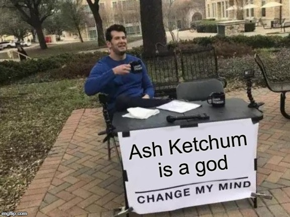 I Dare Ya | Ash Ketchum is a god | image tagged in memes,change my mind,ash ketchum,god | made w/ Imgflip meme maker