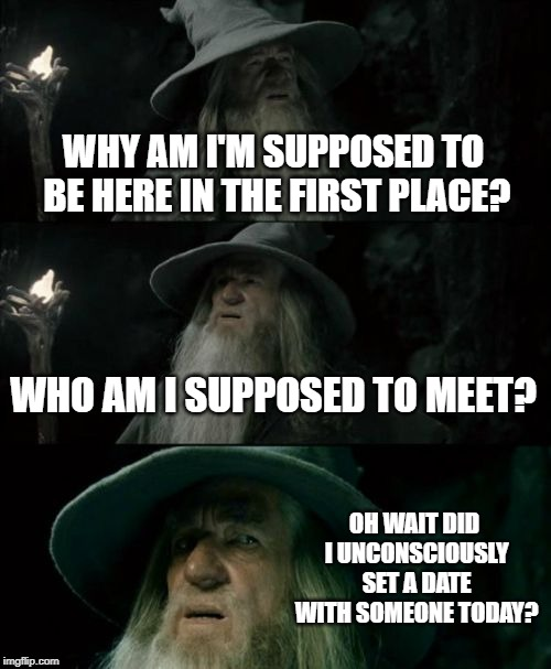 Confused Gandalf Meme | WHY AM I'M SUPPOSED TO BE HERE IN THE FIRST PLACE? WHO AM I SUPPOSED TO MEET? OH WAIT DID I UNCONSCIOUSLY SET A DATE WITH SOMEONE TODAY? | image tagged in memes,confused gandalf | made w/ Imgflip meme maker