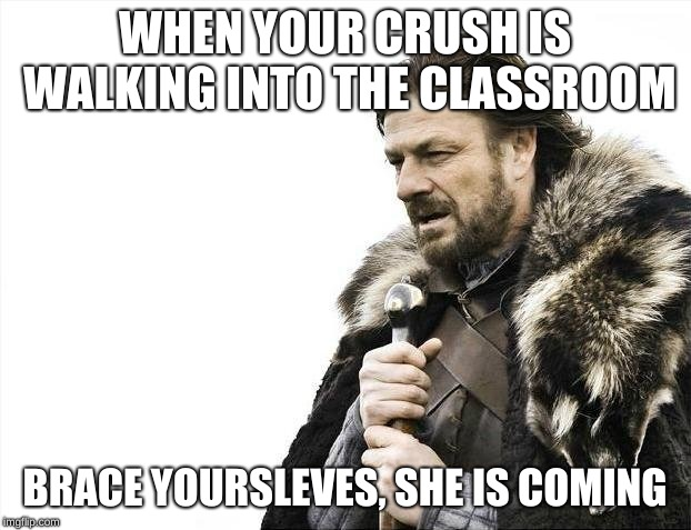 Brace Yourselves X is Coming Meme | WHEN YOUR CRUSH IS WALKING INTO THE CLASSROOM BRACE YOURSLEVES, SHE IS COMING | image tagged in memes,brace yourselves x is coming | made w/ Imgflip meme maker